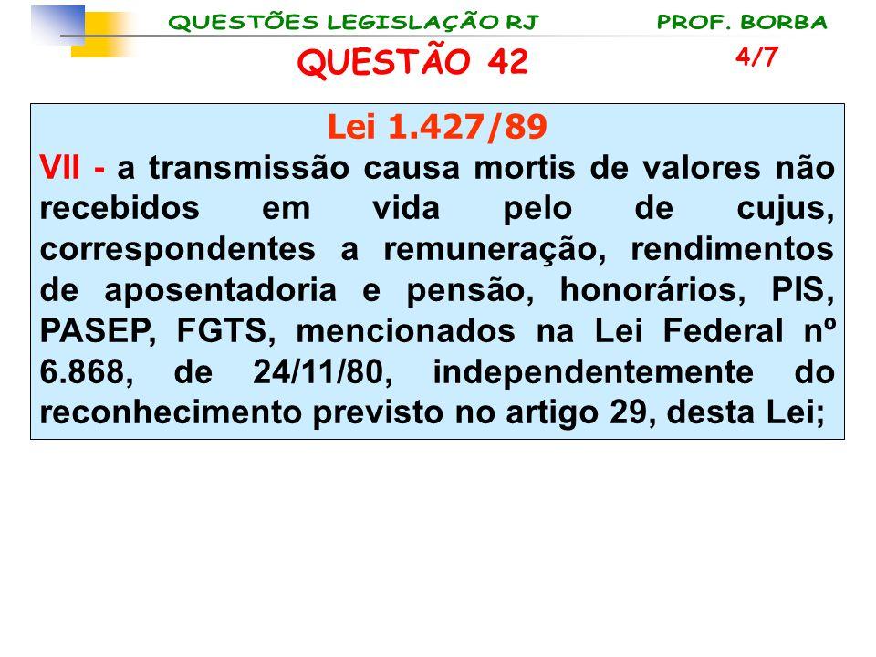 QUESTÃO 42 Lei 1.427/89 VII - a transmissão causa mortis de valores não recebidos em vida pelo de cujus, correspondentes a remuneração, rendimentos de