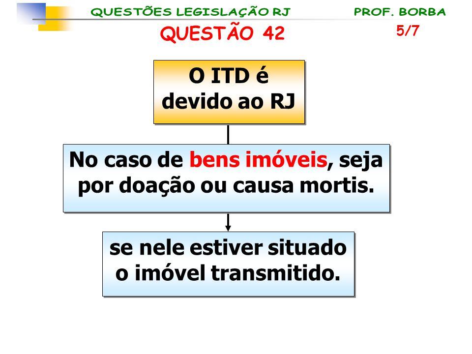 O ITD é devido ao RJ No caso de bens imóveis, seja por doação ou causa mortis. se nele estiver situado o imóvel transmitido. QUESTÃO 42 5/7