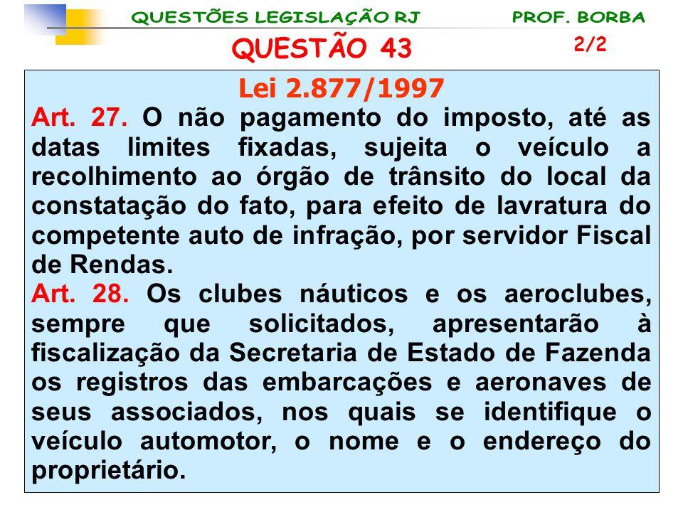 QUESTÃO 43 Lei 2.877/1997 Art. 27. O não pagamento do imposto, até as datas limites fixadas, sujeita o veículo a recolhimento ao órgão de trânsito do