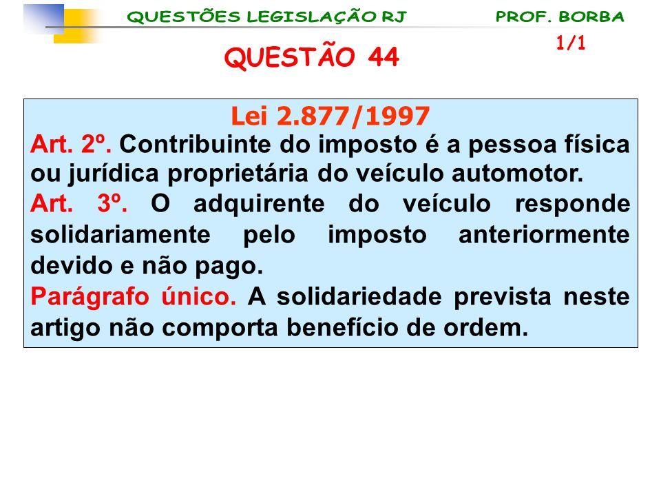 QUESTÃO 44 Lei 2.877/1997 Art. 2º. Contribuinte do imposto é a pessoa física ou jurídica proprietária do veículo automotor. Art. 3º. O adquirente do v