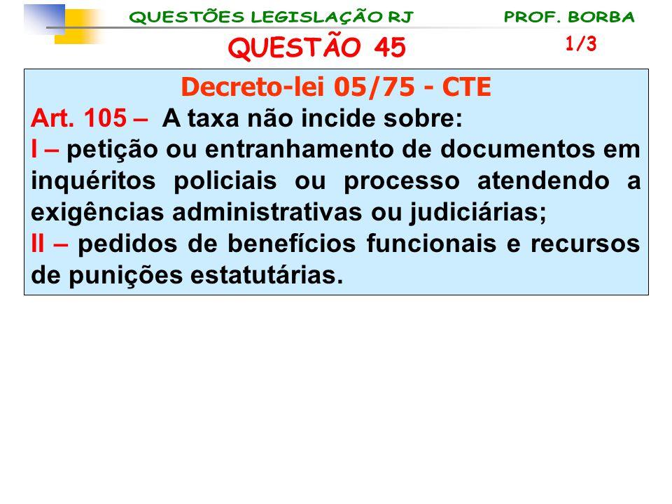 QUESTÃO 45 Decreto-lei 05/75 - CTE Art. 105 – A taxa não incide sobre: I – petição ou entranhamento de documentos em inquéritos policiais ou processo