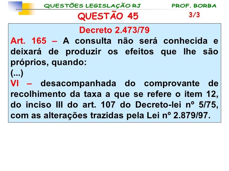 QUESTÃO 45 Decreto 2.473/79 Art. 165 – A consulta não será conhecida e deixará de produzir os efeitos que lhe são próprios, quando: (...) VI – desacom