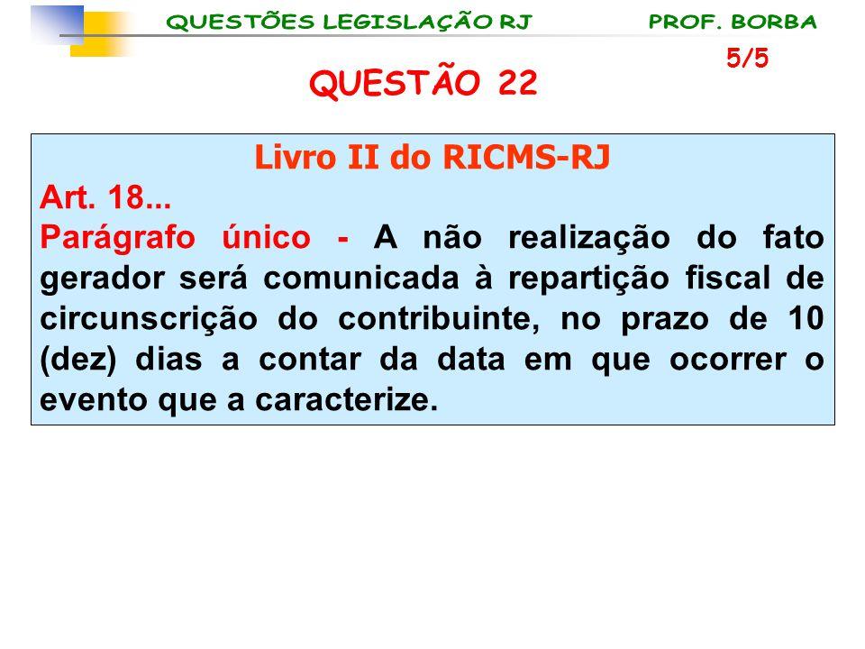 QUESTÃO 22 Livro II do RICMS-RJ Art. 18... Parágrafo único - A não realização do fato gerador será comunicada à repartição fiscal de circunscrição do