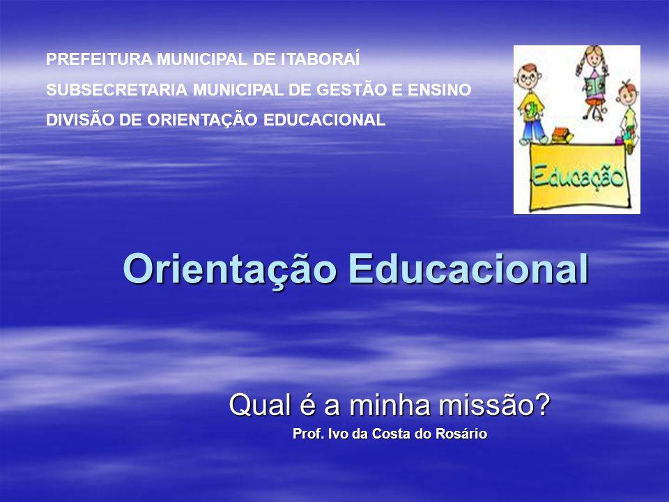 Orientação Educacional Qual é a minha missão? Prof. Ivo da Costa do Rosário PREFEITURA MUNICIPAL DE ITABORAÍ SUBSECRETARIA MUNICIPAL DE GESTÃO E ENSIN