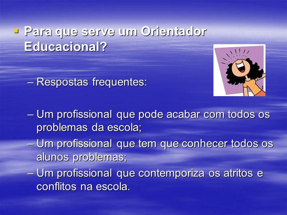 Para que serve um Orientador Educacional? Para que serve um Orientador Educacional? –Respostas frequentes: –Um profissional que pode acabar com todos