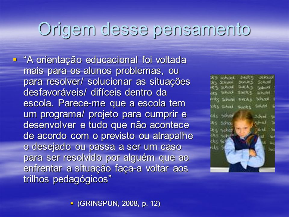 Origem desse pensamento A orientação educacional foi voltada mais para os alunos problemas, ou para resolver/ solucionar as situações desfavoráveis/ d