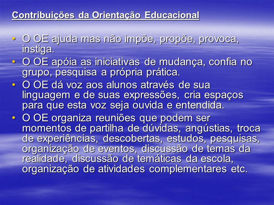 Contribuições da Orientação Educacional O OE ajuda mas não impõe, propõe, provoca, instiga.O OE ajuda mas não impõe, propõe, provoca, instiga. O OE ap