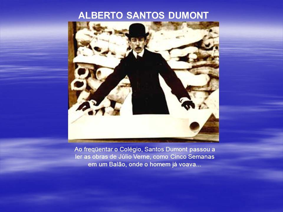 ALBERTO SANTOS DUMONT Ao freqüentar o Colégio, Santos Dumont passou a ler as obras de Júlio Verne, como Cinco Semanas em um Balão, onde o homem já voava...