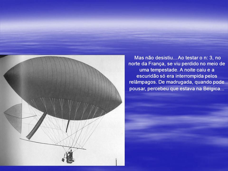 Mas os riscos em cada teste eram muito altos. Em 1900, ao testar o Santos-Dumont n.º 1, por exemplo, o brasileiro sonhador foi arrastado na direção do