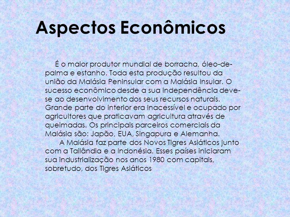 Aspectos Econômicos É o maior produtor mundial de borracha, óleo-de- palma e estanho. Toda esta produção resultou da união da Malásia Peninsular com a