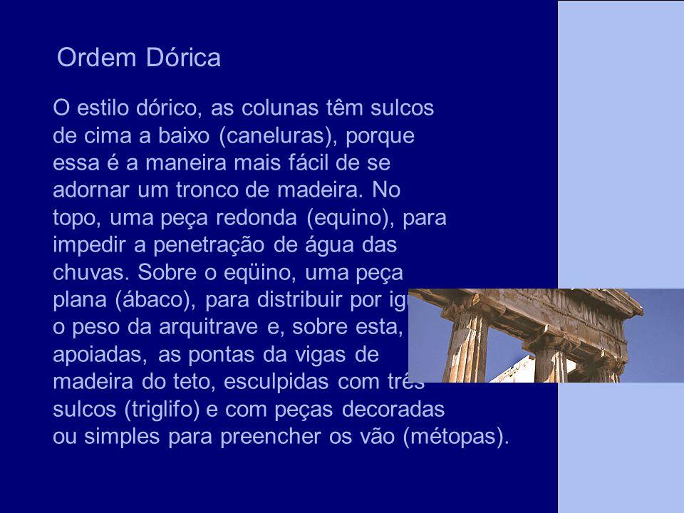 Ordem Dórica O estilo dórico, as colunas têm sulcos de cima a baixo (caneluras), porque essa é a maneira mais fácil de se adornar um tronco de madeira