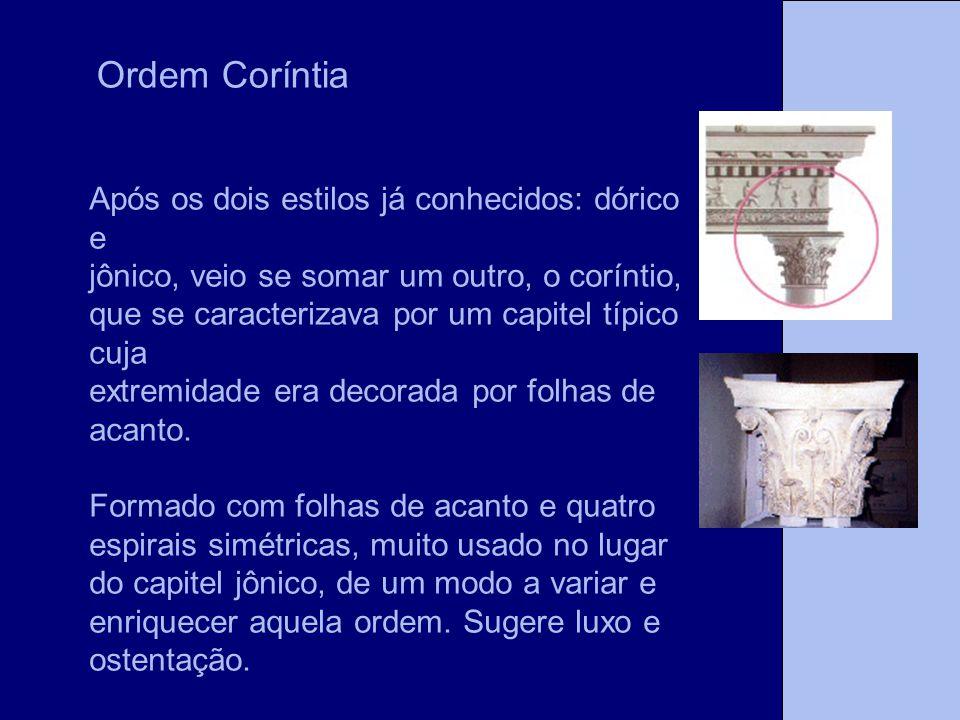 Ordem Coríntia Após os dois estilos já conhecidos: dórico e jônico, veio se somar um outro, o coríntio, que se caracterizava por um capitel típico cuj