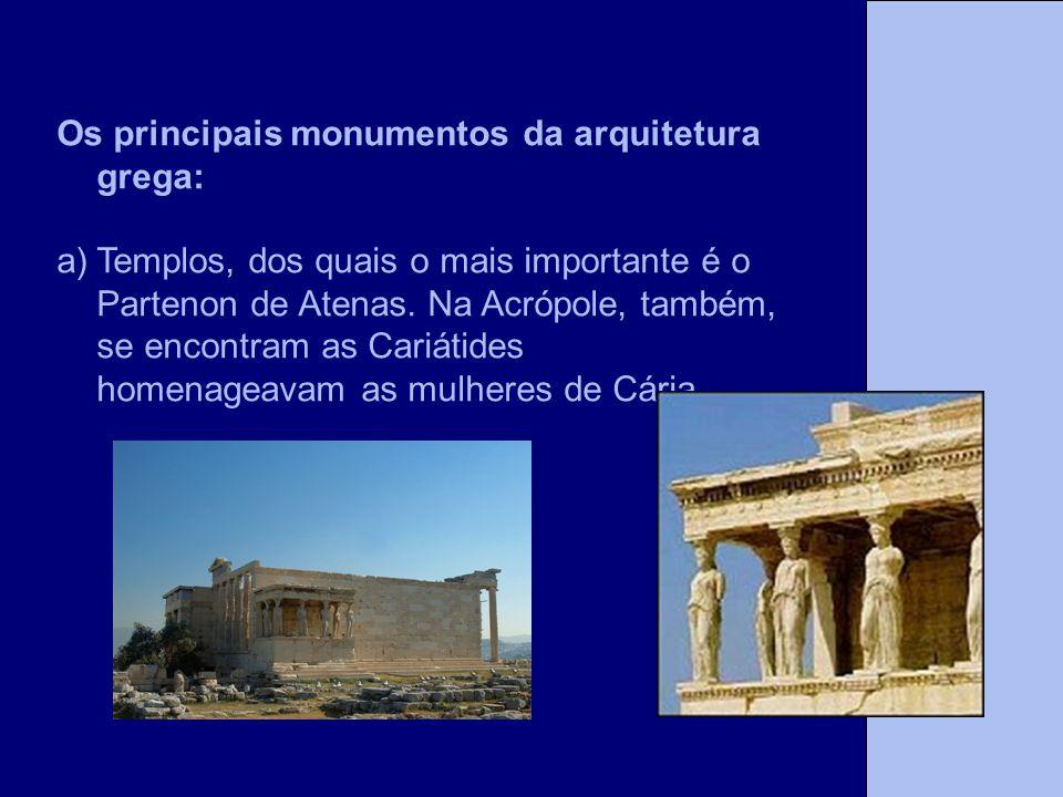 Os principais monumentos da arquitetura grega: a)Templos, dos quais o mais importante é o Partenon de Atenas. Na Acrópole, também, se encontram as Car