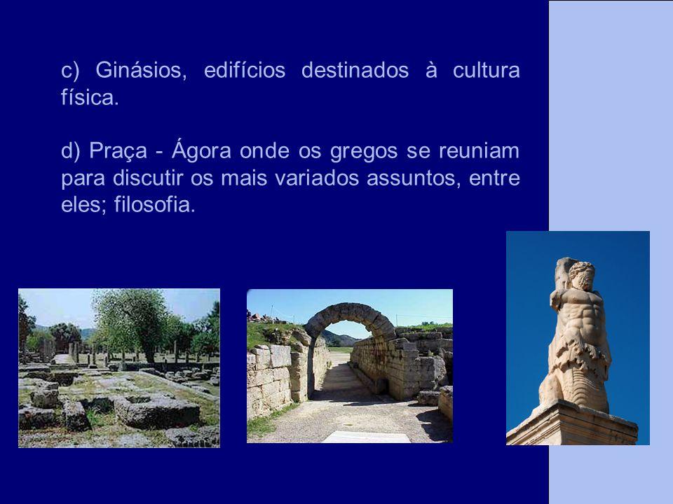 c) Ginásios, edifícios destinados à cultura física. d) Praça - Ágora onde os gregos se reuniam para discutir os mais variados assuntos, entre eles; fi