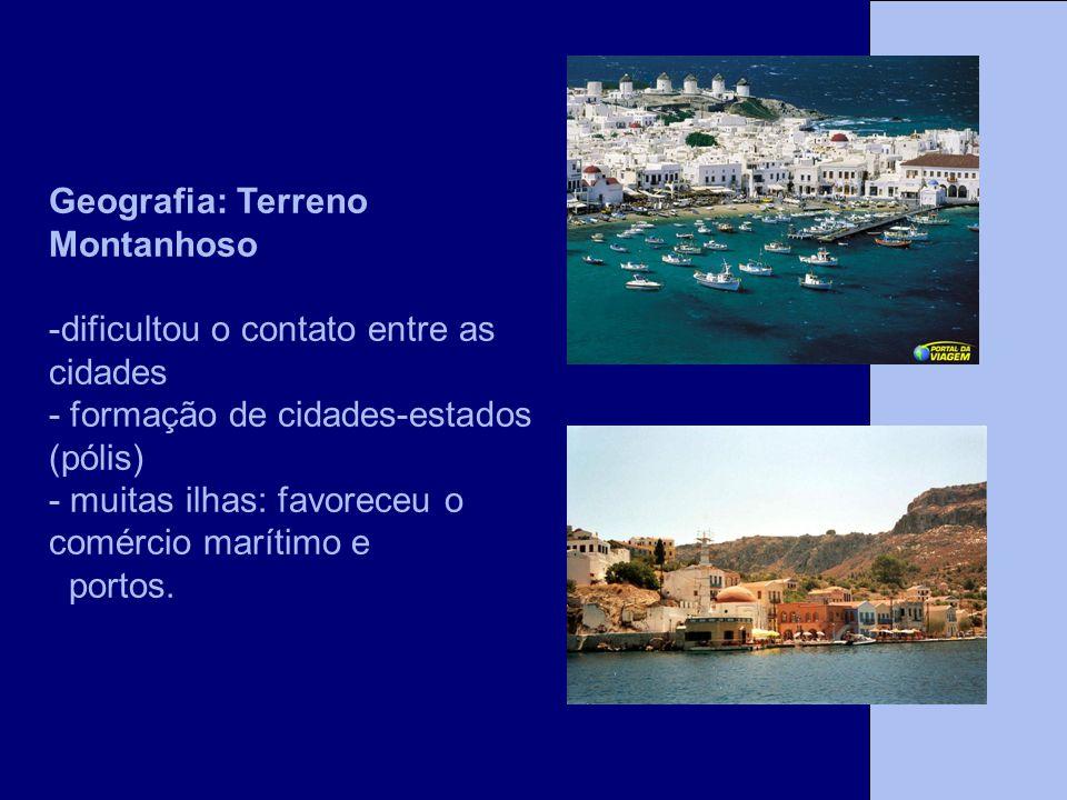 Geografia: Terreno Montanhoso -dificultou o contato entre as cidades - formação de cidades-estados (pólis) - muitas ilhas: favoreceu o comércio maríti