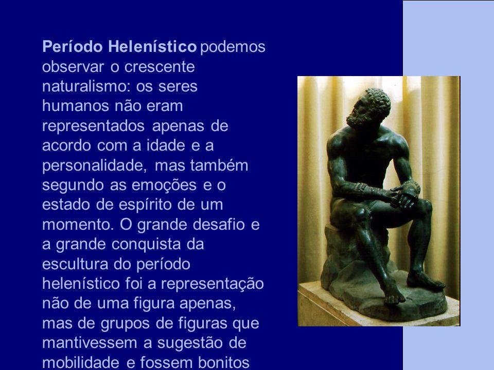 Período Helenístico podemos observar o crescente naturalismo: os seres humanos não eram representados apenas de acordo com a idade e a personalidade,