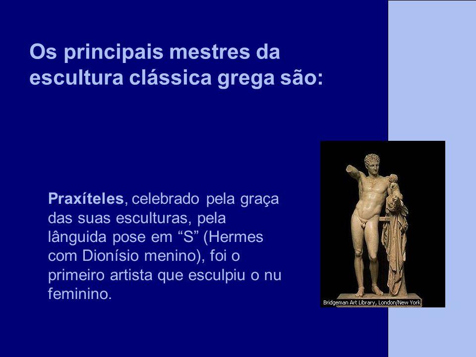 Os principais mestres da escultura clássica grega são: Praxíteles, celebrado pela graça das suas esculturas, pela lânguida pose em S (Hermes com Dioní