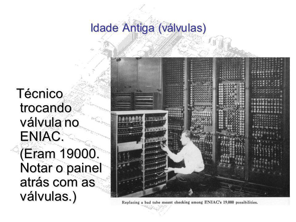 Idade Antiga (válvulas) Técnico trocando válvula no ENIAC. Técnico trocando válvula no ENIAC. (Eram 19000. Notar o painel atrás com as válvulas.) (Era
