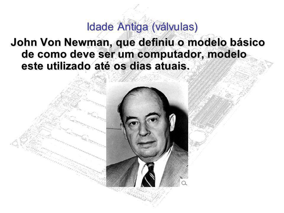 Idade Antiga (válvulas) John Von Newman, que definiu o modelo básico de como deve ser um computador, modelo este utilizado até os dias atuais.