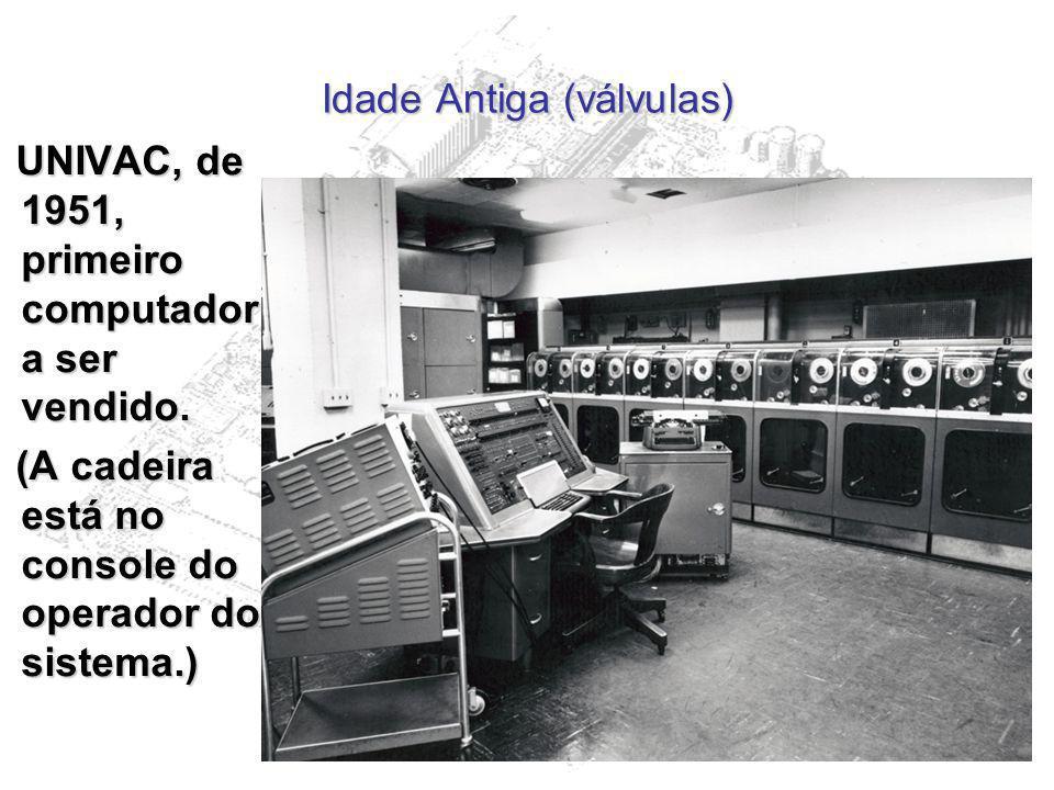 Idade Antiga (válvulas) UNIVAC, de 1951, primeiro computador a ser vendido. UNIVAC, de 1951, primeiro computador a ser vendido. (A cadeira está no con