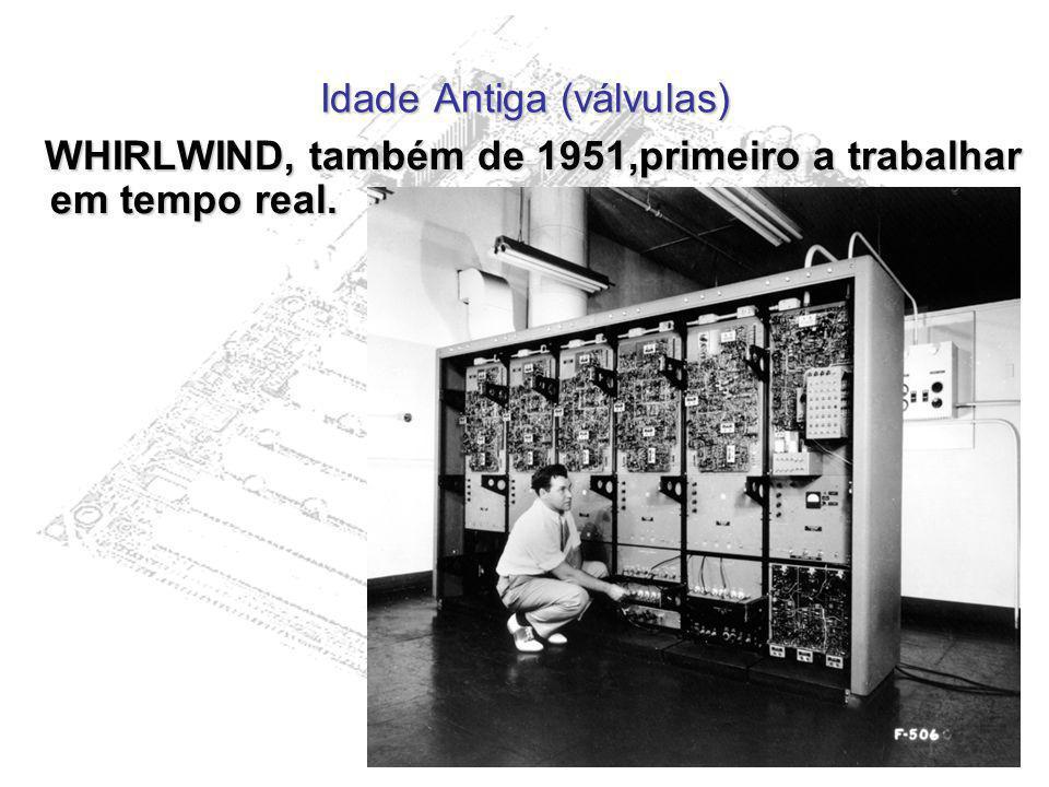 Idade Antiga (válvulas) WHIRLWIND, também de 1951,primeiro a trabalhar em tempo real. WHIRLWIND, também de 1951,primeiro a trabalhar em tempo real.