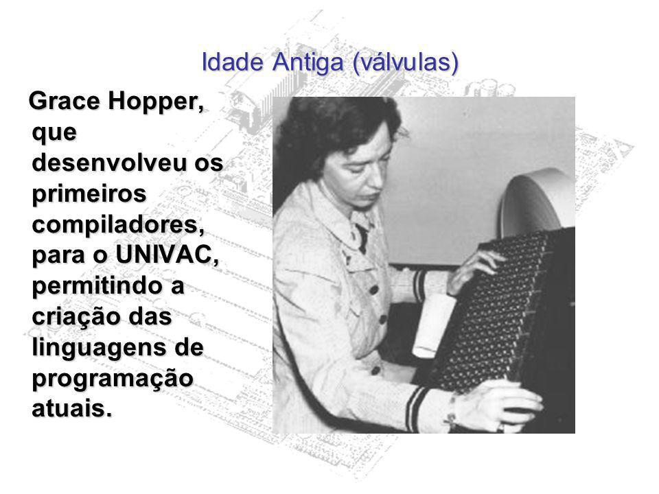 Idade Antiga (válvulas) Grace Hopper, que desenvolveu os primeiros compiladores, para o UNIVAC, permitindo a criação das linguagens de programação atu