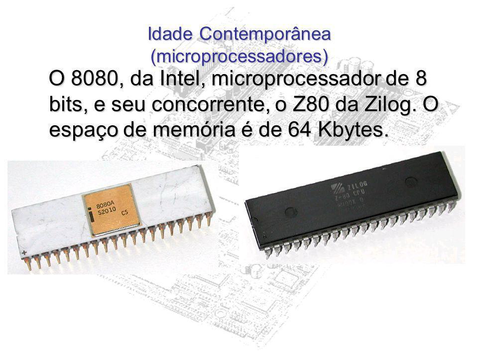 Idade Contemporânea (microprocessadores) O 8080, da Intel, microprocessador de 8 bits, e seu concorrente, o Z80 da Zilog. O espaço de memória é de 64