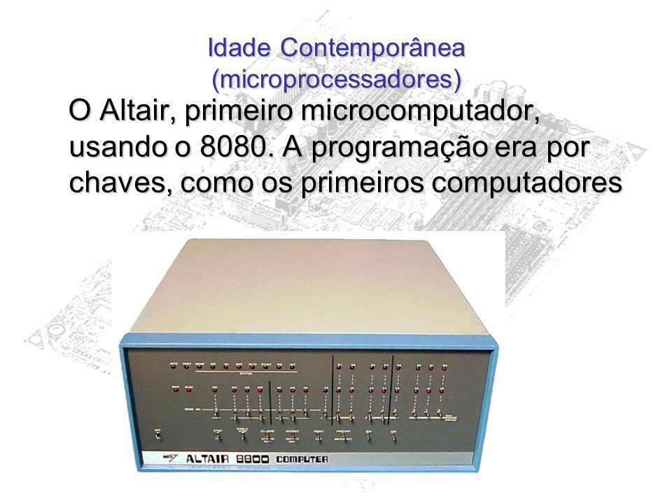 Idade Contemporânea (microprocessadores) O Altair, primeiro microcomputador, usando o 8080. A programação era por chaves, como os primeiros computador