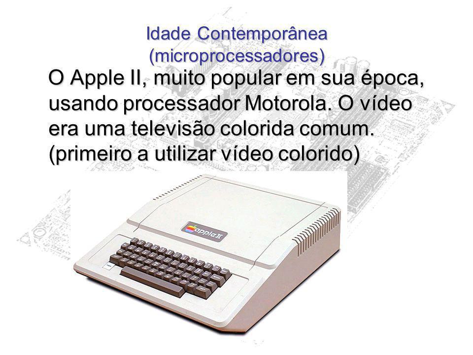 Idade Contemporânea (microprocessadores) O Apple II, muito popular em sua época, usando processador Motorola. O vídeo era uma televisão colorida comum