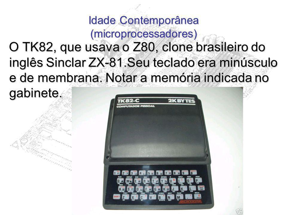 Idade Contemporânea (microprocessadores) O TK82, que usava o Z80, clone brasileiro do inglês Sinclar ZX-81.Seu teclado era minúsculo e de membrana. No