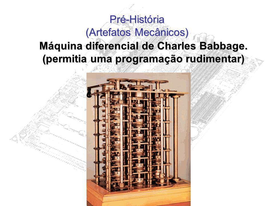 Pré-História (Artefatos Mecânicos) Máquina diferencial de Charles Babbage. (permitia uma programação rudimentar)