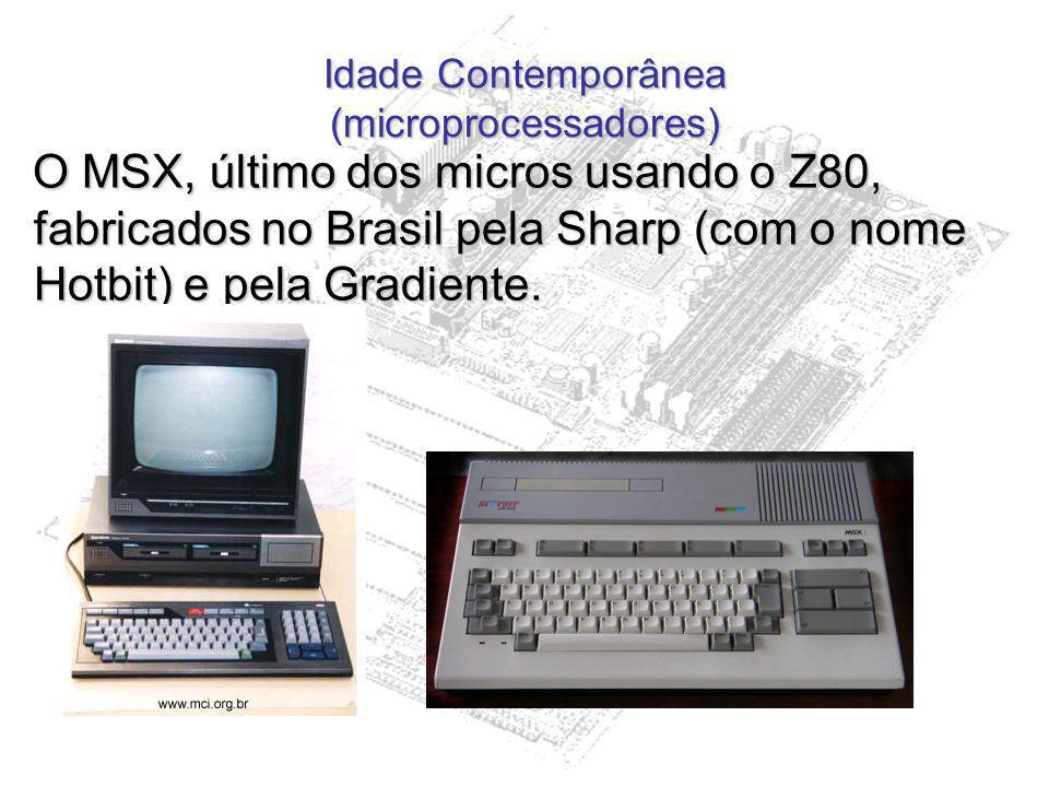 Idade Contemporânea (microprocessadores) O MSX, último dos micros usando o Z80, fabricados no Brasil pela Sharp (com o nome Hotbit) e pela Gradiente.