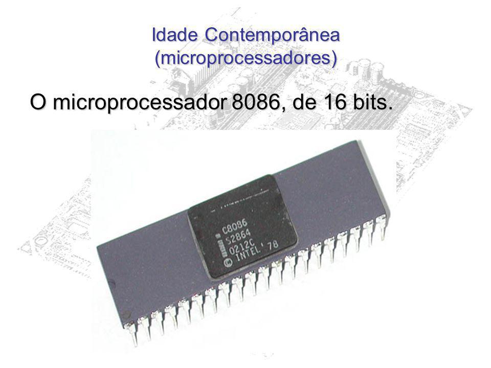 Idade Contemporânea (microprocessadores) O microprocessador 8086, de 16 bits.