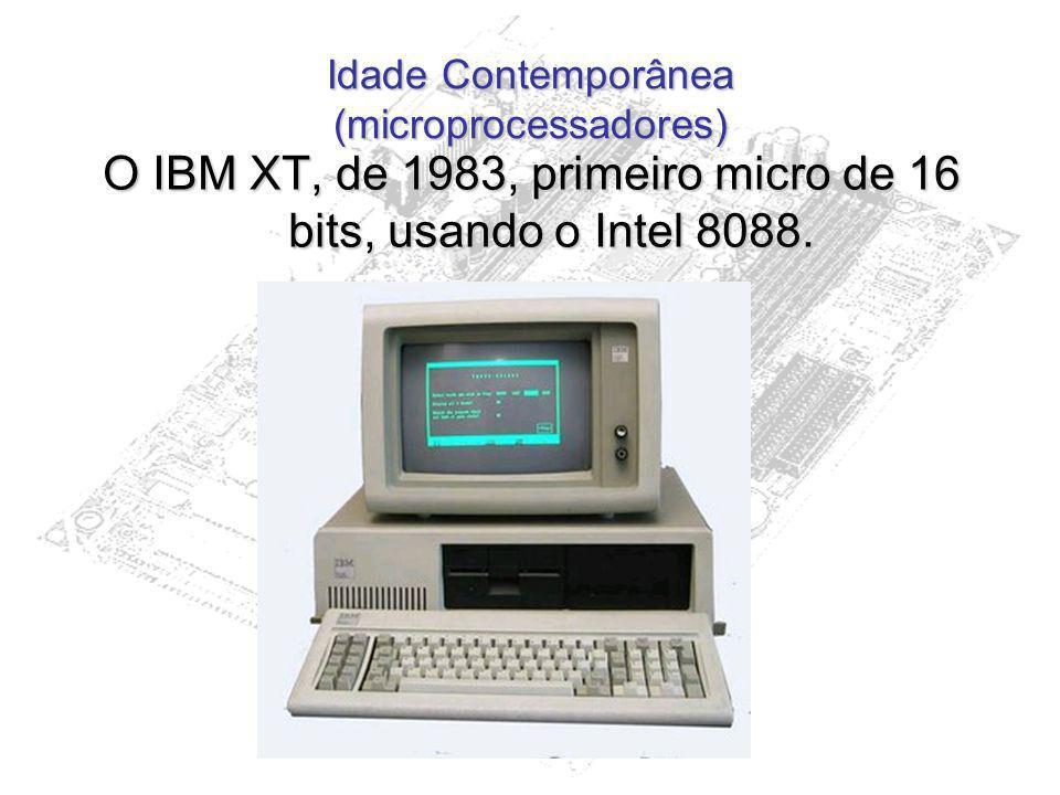 Idade Contemporânea (microprocessadores) O IBM XT, de 1983, primeiro micro de 16 bits, usando o Intel 8088.