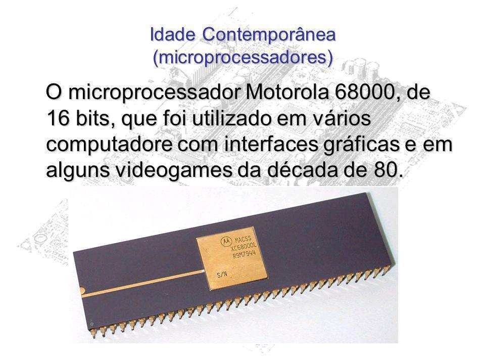 Idade Contemporânea (microprocessadores) O microprocessador Motorola 68000, de 16 bits, que foi utilizado em vários computadore com interfaces gráfica