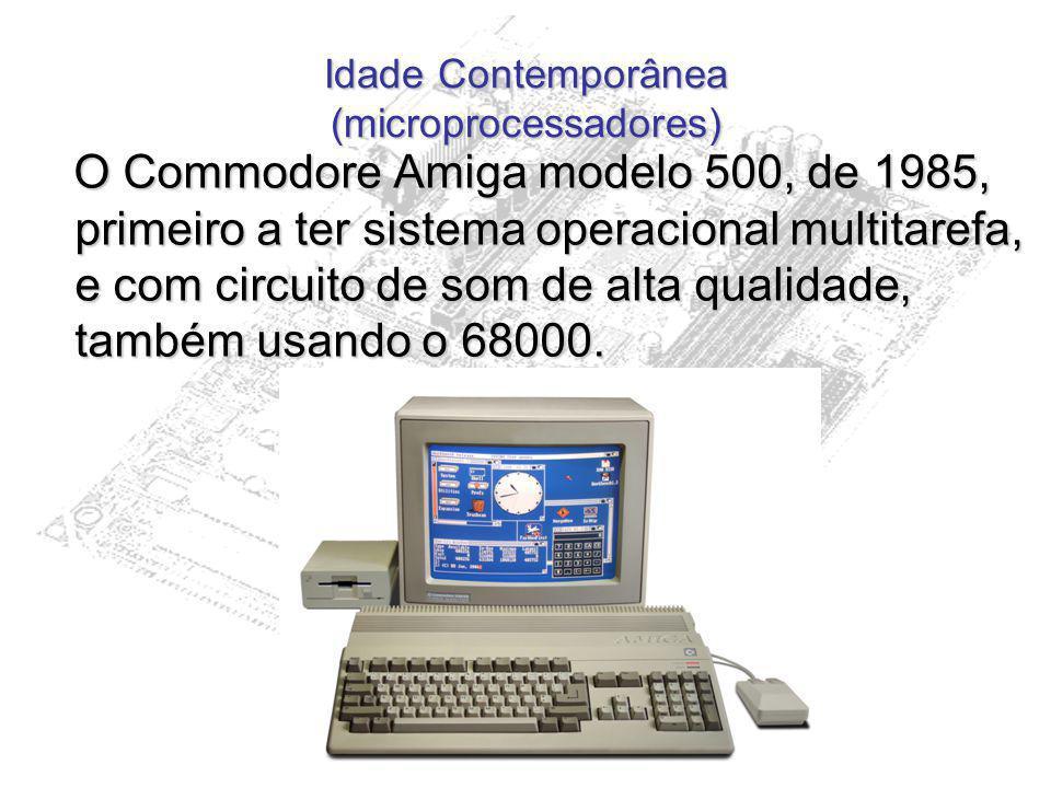 Idade Contemporânea (microprocessadores) O Commodore Amiga modelo 500, de 1985, primeiro a ter sistema operacional multitarefa, e com circuito de som