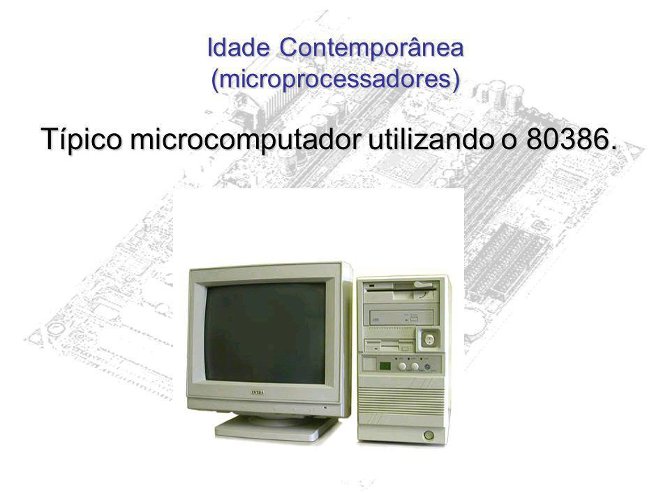 Idade Contemporânea (microprocessadores) Típico microcomputador utilizando o 80386.