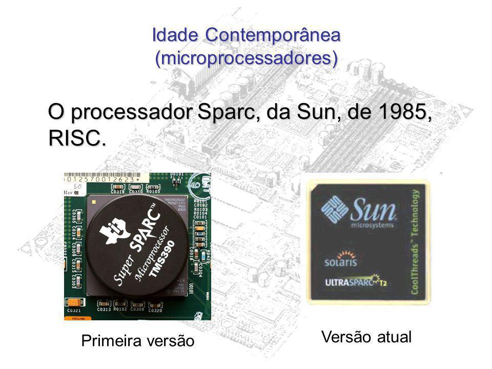 Idade Contemporânea (microprocessadores) O processador Sparc, da Sun, de 1985, RISC. O processador Sparc, da Sun, de 1985, RISC. Primeira versão Versã