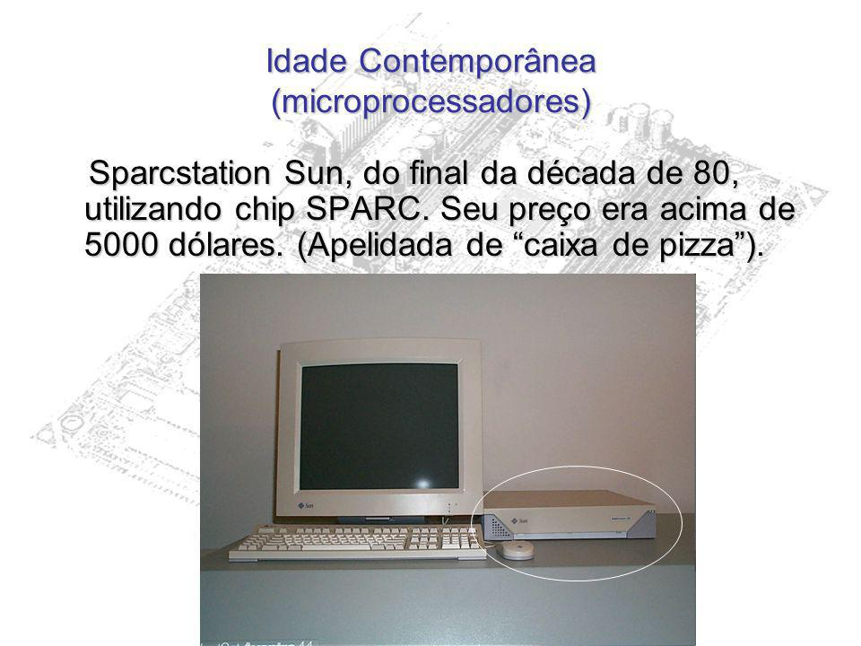 Idade Contemporânea (microprocessadores) Sparcstation Sun, do final da década de 80, utilizando chip SPARC.
