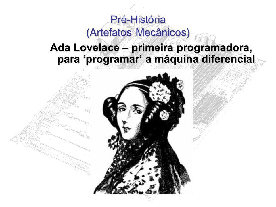 Pré-História (Artefatos Mecânicos) Ada Lovelace – primeira programadora, para programar a máquina diferencial