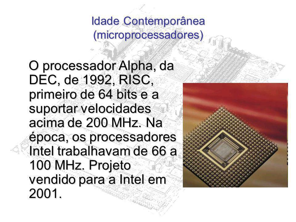 Idade Contemporânea (microprocessadores) O processador Alpha, da DEC, de 1992, RISC, primeiro de 64 bits e a suportar velocidades acima de 200 MHz. Na
