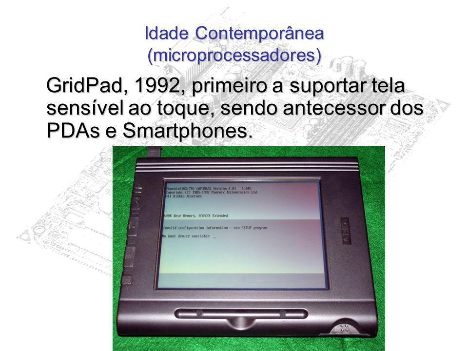 Idade Contemporânea (microprocessadores) GridPad, 1992, primeiro a suportar tela sensível ao toque, sendo antecessor dos PDAs e Smartphones. GridPad,