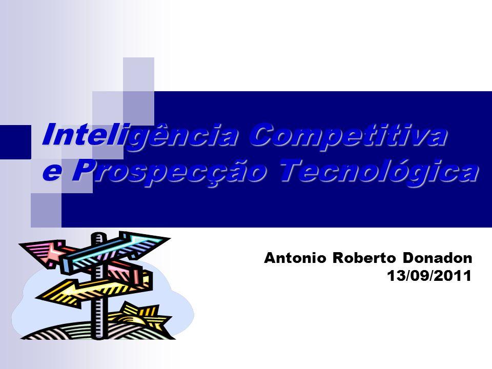 Inteligência Competitiva e Prospecção Tecnológica Antonio Roberto Donadon 13/09/2011