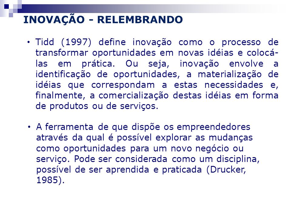 Tidd (1997) define inovação como o processo de transformar oportunidades em novas idéias e colocá- las em prática.