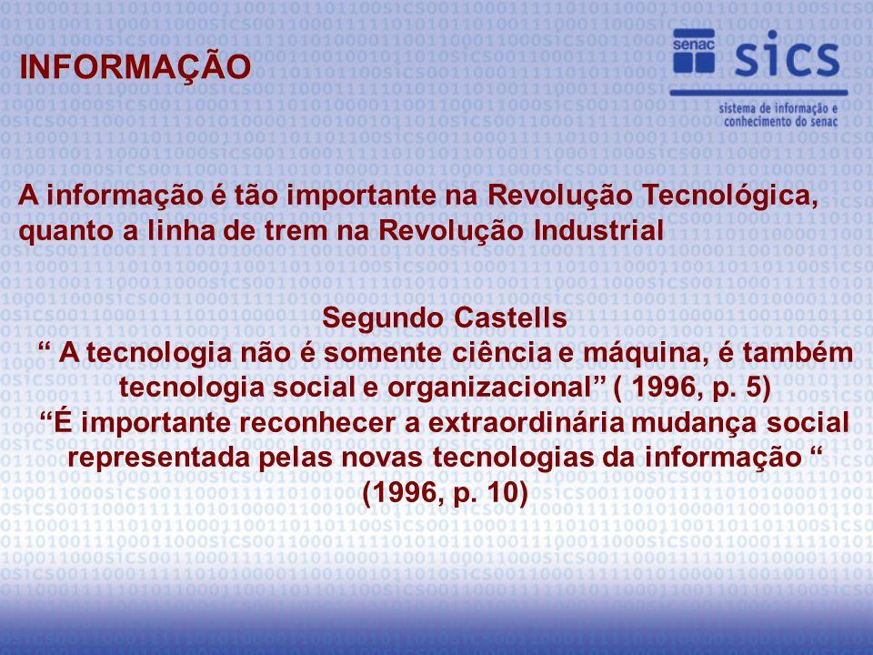 A informação é tão importante na Revolução Tecnológica, quanto a linha de trem na Revolução Industrial Segundo Castells A tecnologia não é somente ciência e máquina, é também tecnologia social e organizacional ( 1996, p.