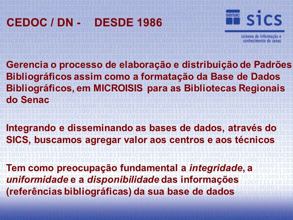 Gerencia o processo de elaboração e distribuição de Padrões Bibliográficos assim como a formatação da Base de Dados Bibliográficos, em MICROISIS para as Bibliotecas Regionais do Senac Integrando e disseminando as bases de dados, através do SICS, buscamos agregar valor aos centros e aos técnicos Tem como preocupação fundamental a integridade, a uniformidade e a disponibilidade das informações (referências bibliográficas) da sua base de dados CEDOC / DN - DESDE 1986