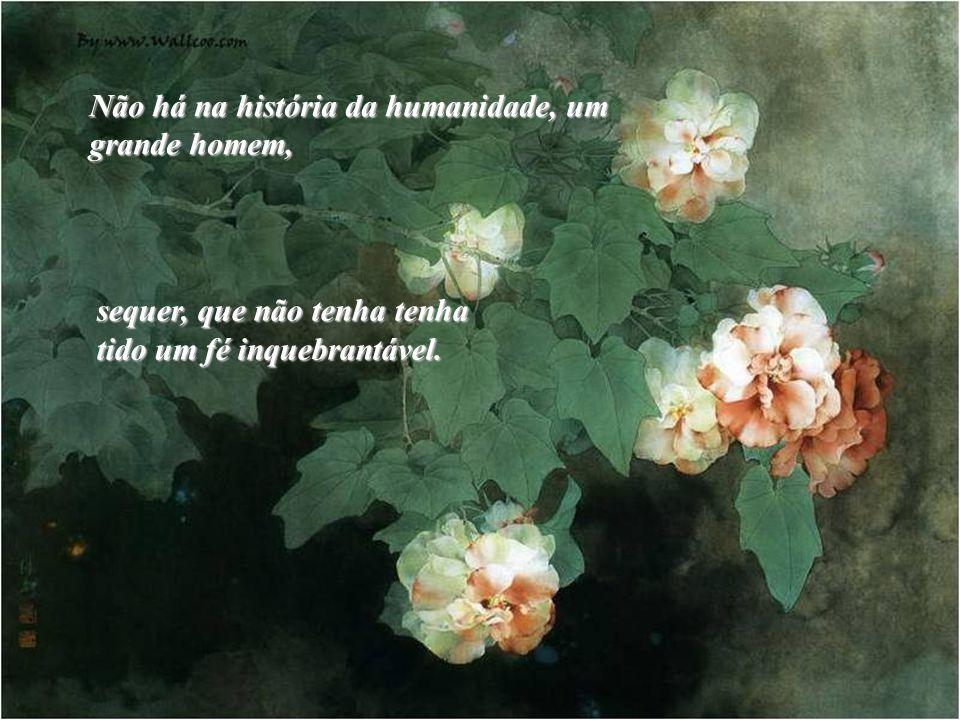 Não há na história da humanidade, um grande homem, sequer, que não tenha tenha tido um fé inquebrantável.