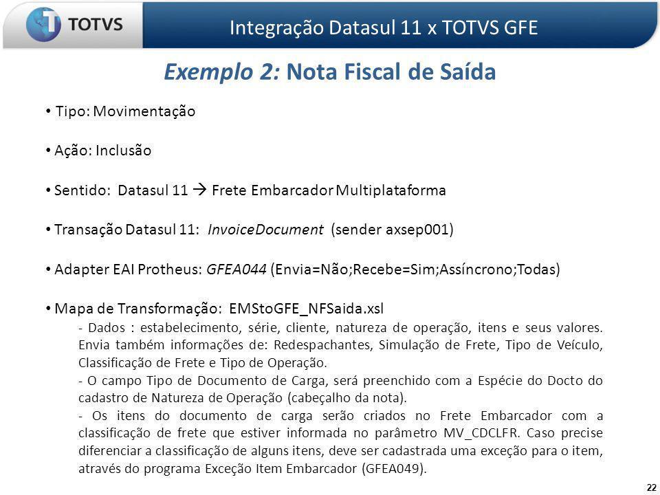 22 Exemplo 2: Nota Fiscal de Saída Integração Datasul 11 x TOTVS GFE Tipo: Movimentação Ação: Inclusão Sentido: Datasul 11 Frete Embarcador Multiplataforma Transação Datasul 11: InvoiceDocument (sender axsep001) Adapter EAI Protheus: GFEA044 (Envia=Não;Recebe=Sim;Assíncrono;Todas) Mapa de Transformação: EMStoGFE_NFSaida.xsl - Dados : estabelecimento, série, cliente, natureza de operação, itens e seus valores.