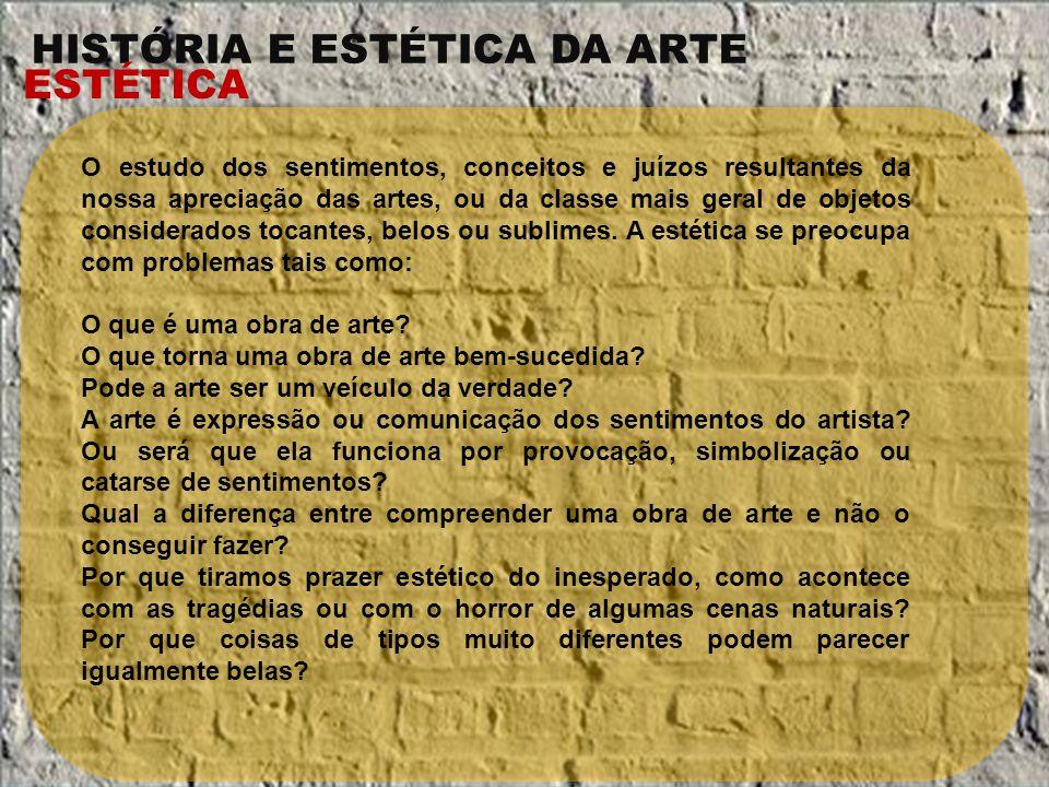 HISTÓRIA E ESTÉTICA DA ARTE ESTÉTICA O estudo dos sentimentos, conceitos e juízos resultantes da nossa apreciação das artes, ou da classe mais geral d
