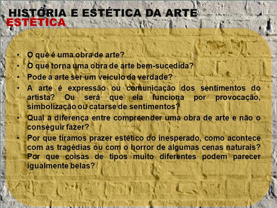 HISTÓRIA E ESTÉTICA DA ARTE ESTÉTICA O que é uma obra de arte? O que torna uma obra de arte bem-sucedida? Pode a arte ser um veículo da verdade? A art
